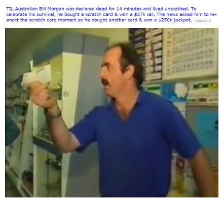 刚看到澳洲历史上最幸运的男人之一,Bill Morgan,他因为在医院用了过敏性药物,心脏停跳14分钟,本来以为救不活了,却意外生还,为了庆祝他去买了一张刮刮彩票,结果中了一辆价值2万7千美元的车,然后媒体就过去采访他,让他演示一下当时买彩票的情况,他就当场买了一张,然后又中了25万美元
