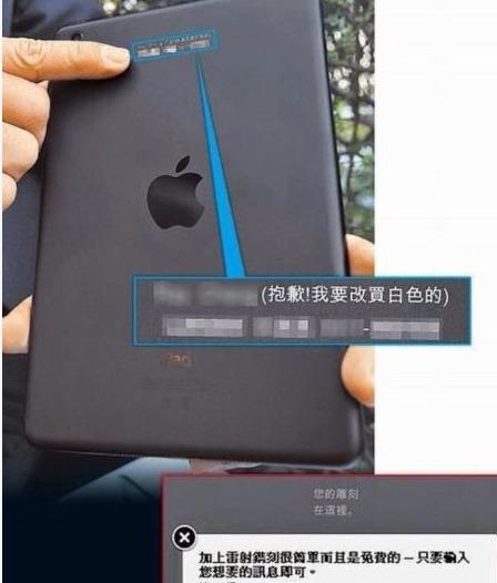 「抱歉!我要改买白色的。」台湾一名男子近日透过苹果官方网,订购一部白色的iPad mini时,发现选错了黑色,想留言改订单,却将文字错打在免费刻字的栏位上,当他收到新机时,不但顏色沒改,机身上更刻上改顏色的留言,专家提醒,网购订单若要更改,宜先取消再重订。